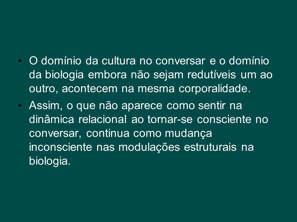 • O domínio da cultura no conversar e o domínio da biologia embora não sejam redutíveis um ao outro, acontecem na mesma corporalidade. • Assim, o que