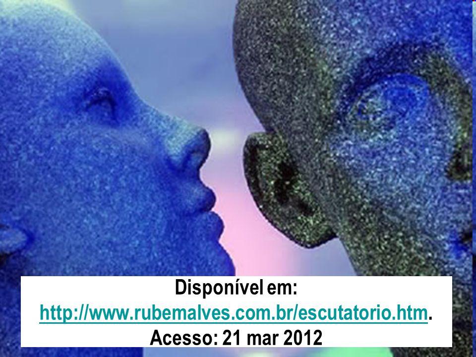 Disponível em: http://www.rubemalves.com.br/escutatorio.htm. Acesso: 21 mar 2012 http://www.rubemalves.com.br/escutatorio.htm