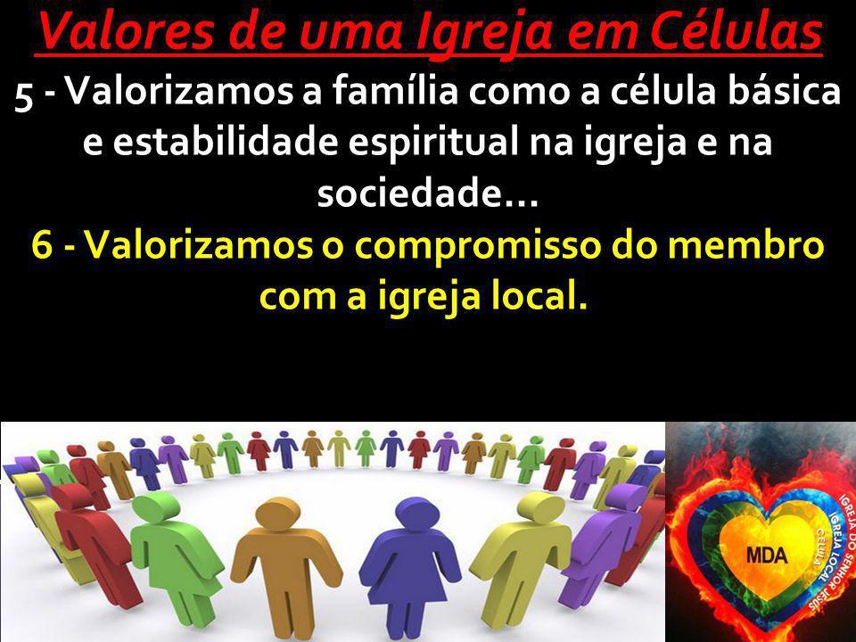Valores de uma Igreja em Células 5 - Valorizamos a família como a célula básica e estabilidade espiritual na igreja e na sociedade... 6 - Valorizamos