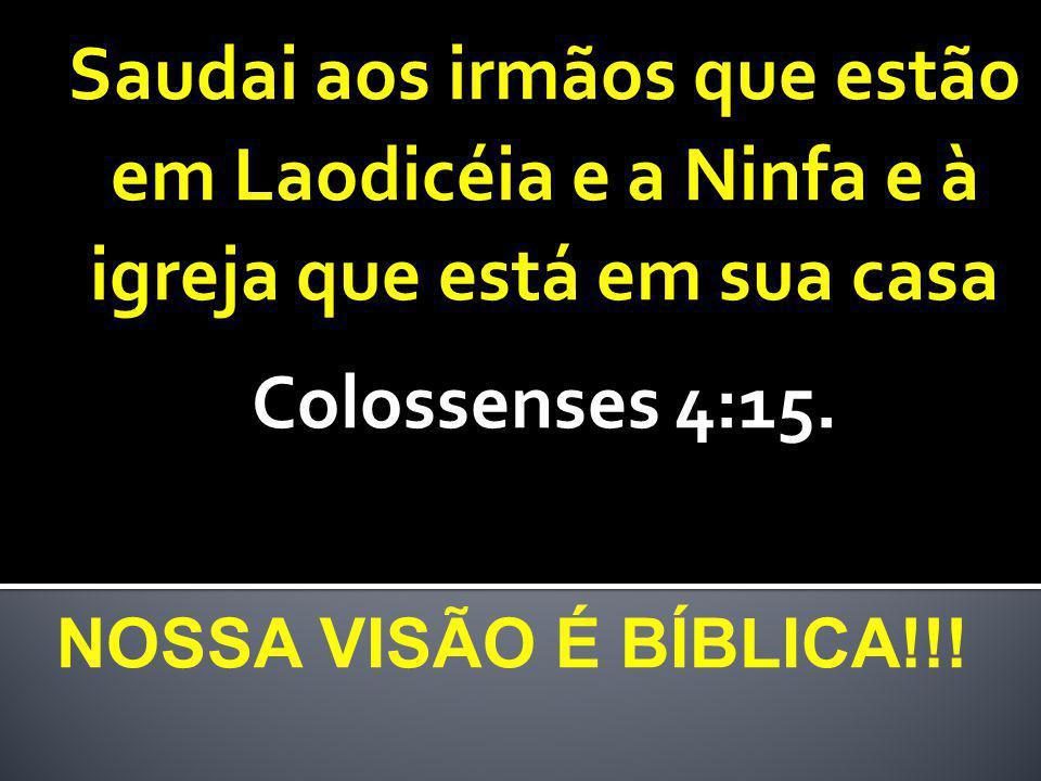 NOSSA VISÃO É BÍBLICA!!! Saudai aos irmãos que estão em Laodicéia e a Ninfa e à igreja que está em sua casa Colossenses 4:15.