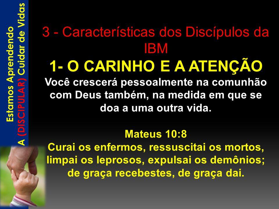 3 - Características dos Discípulos da IBM 1- O CARINHO E A ATENÇÃO Você crescerá pessoalmente na comunhão com Deus também, na medida em que se doa a u