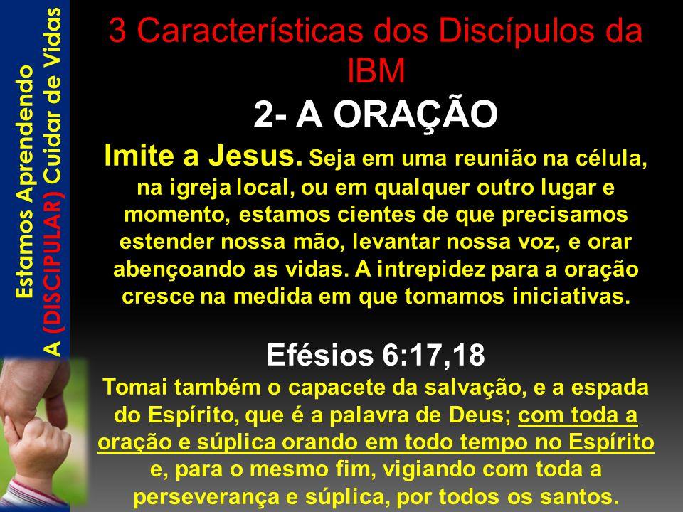 3 Características dos Discípulos da IBM 2- A ORAÇÃO Imite a Jesus. Seja em uma reunião na célula, na igreja local, ou em qualquer outro lugar e moment