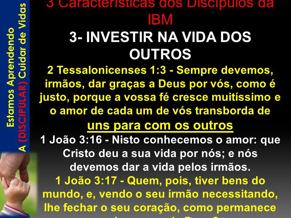 3 Características dos Discípulos da IBM 3- INVESTIR NA VIDA DOS OUTROS 2 Tessalonicenses 1:3 - Sempre devemos, irmãos, dar graças a Deus por vós, como