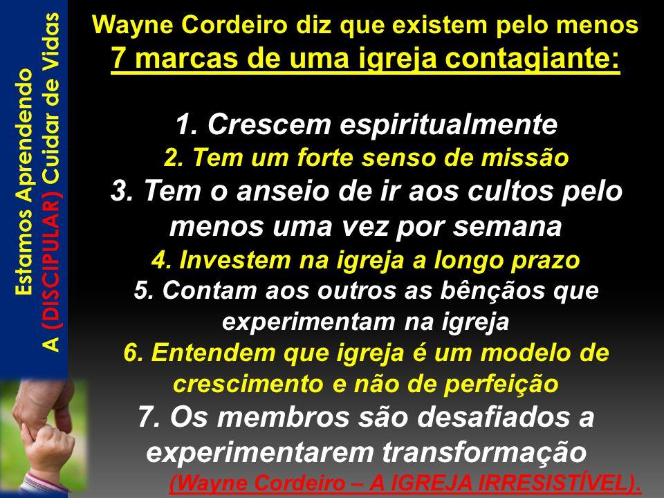 Wayne Cordeiro diz que existem pelo menos 7 marcas de uma igreja contagiante: 1. Crescem espiritualmente 2. Tem um forte senso de missão 3. Tem o anse