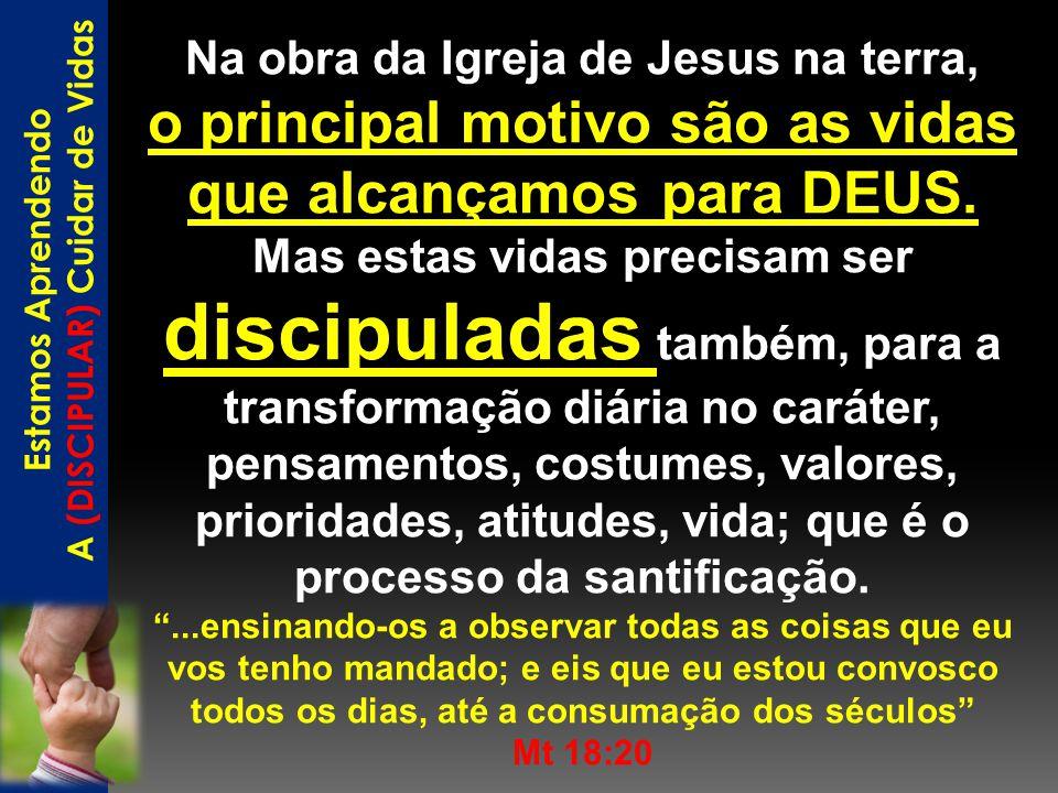 Na obra da Igreja de Jesus na terra, o principal motivo são as vidas que alcançamos para DEUS. Mas estas vidas precisam ser discipuladas também, para