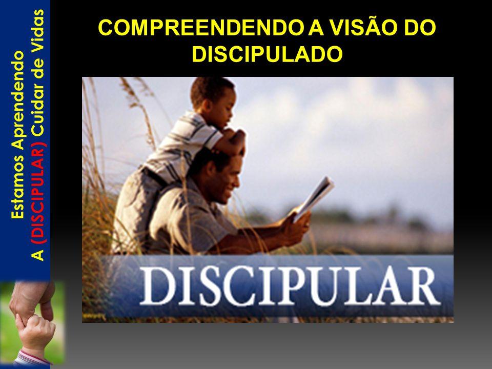 COMPREENDENDO A VISÃO DO DISCIPULADO Estamos Aprendendo A (DISCIPULAR) Cuidar de Vidas