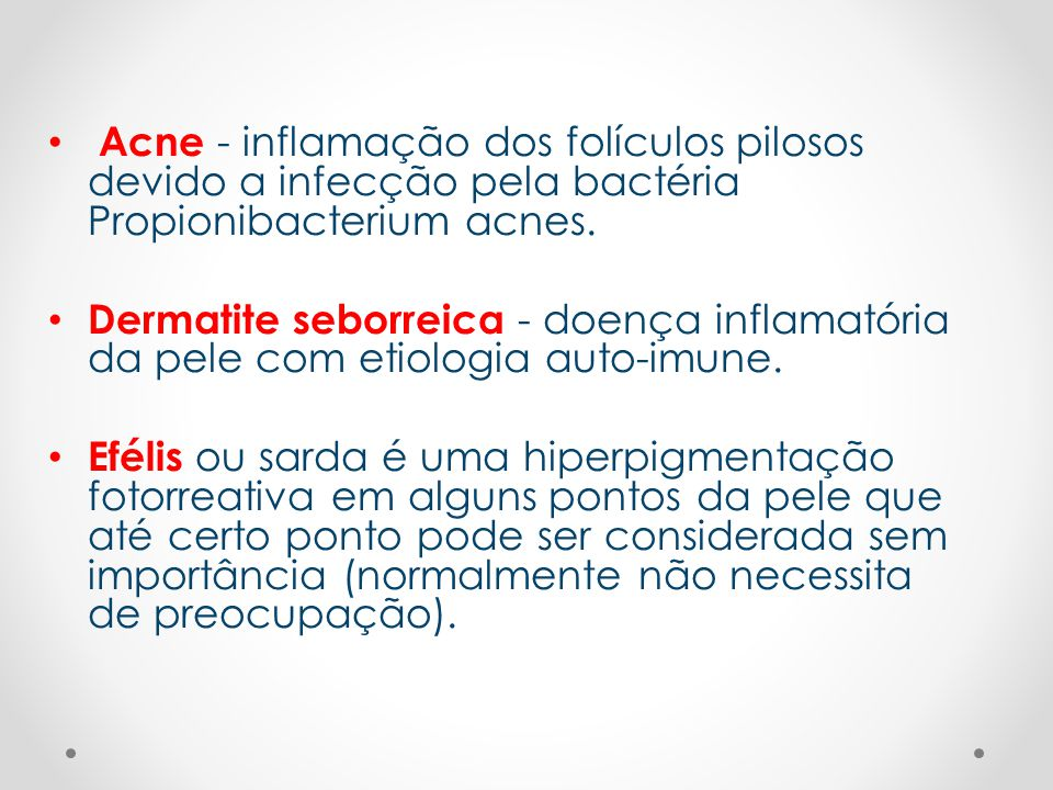 • Acne - inflamação dos folículos pilosos devido a infecção pela bactéria Propionibacterium acnes. • Dermatite seborreica - doença inflamatória da pel