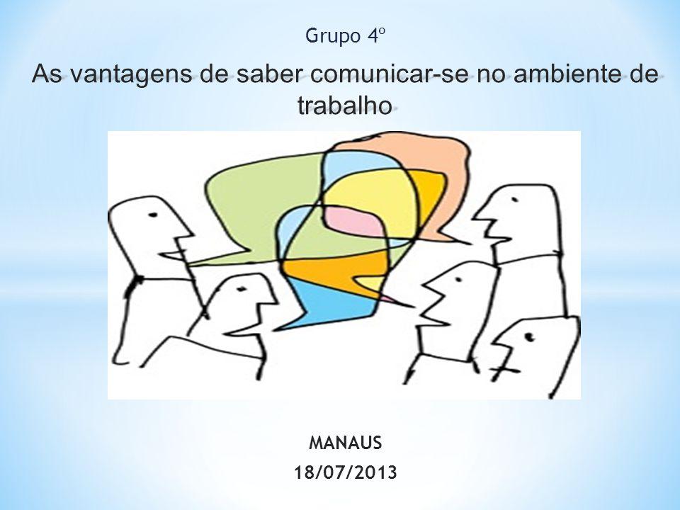 Grupo 4º As vantagens de saber comunicar-se no ambiente de trabalho MANAUS 18/07/2013