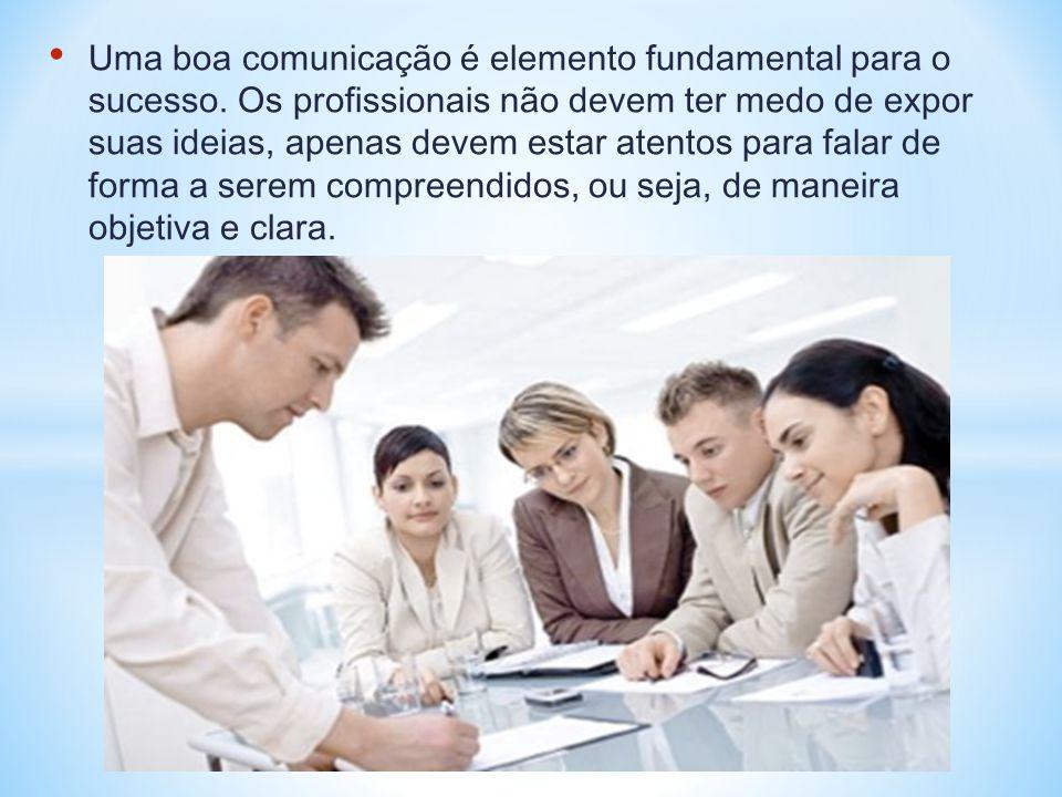 • Uma boa comunicação é elemento fundamental para o sucesso. Os profissionais não devem ter medo de expor suas ideias, apenas devem estar atentos para