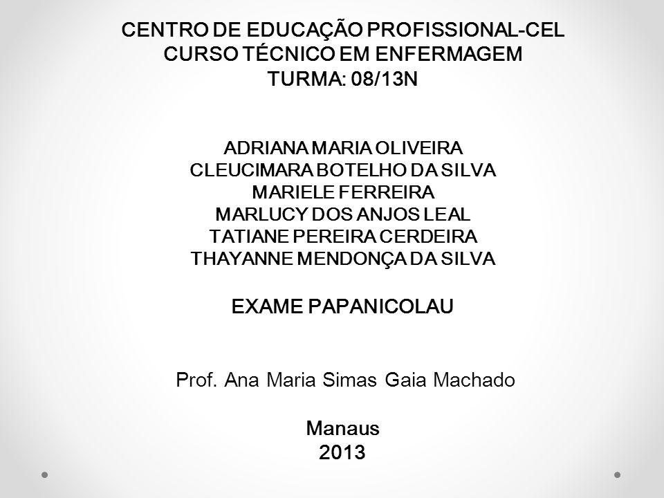 CENTRO DE EDUCAÇÃO PROFISSIONAL-CEL CURSO TÉCNICO EM ENFERMAGEM TURMA: 08/13N ADRIANA MARIA OLIVEIRA CLEUCIMARA BOTELHO DA SILVA MARIELE FERREIRA MARLUCY DOS ANJOS LEAL TATIANE PEREIRA CERDEIRA THAYANNE MENDONÇA DA SILVA EXAME PAPANICOLAU Prof.