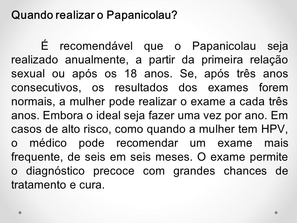 Quando realizar o Papanicolau? É recomendável que o Papanicolau seja realizado anualmente, a partir da primeira relação sexual ou após os 18 anos. Se,