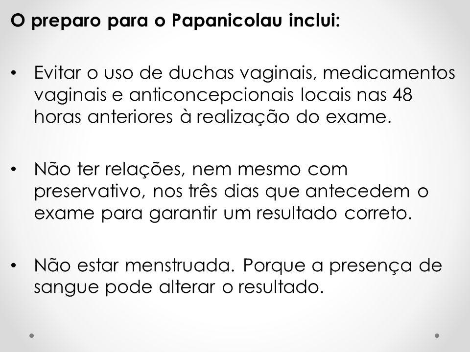 O preparo para o Papanicolau inclui: • Evitar o uso de duchas vaginais, medicamentos vaginais e anticoncepcionais locais nas 48 horas anteriores à realização do exame.