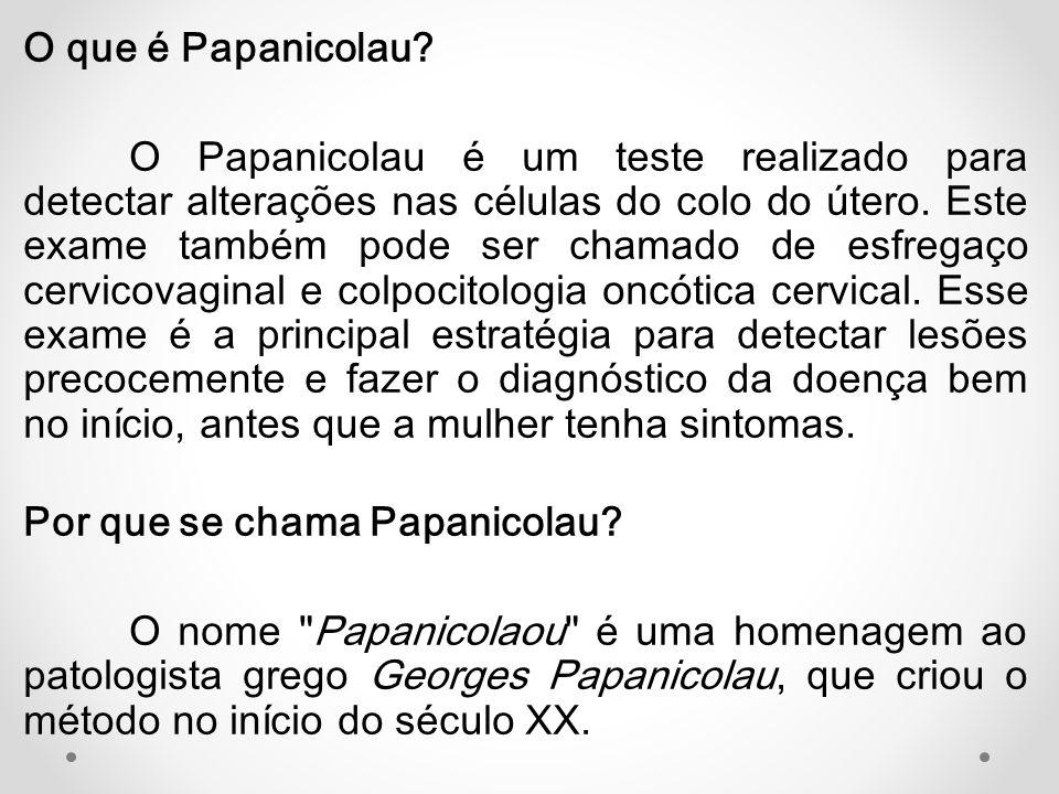 O que é Papanicolau? O Papanicolau é um teste realizado para detectar alterações nas células do colo do útero. Este exame também pode ser chamado de e