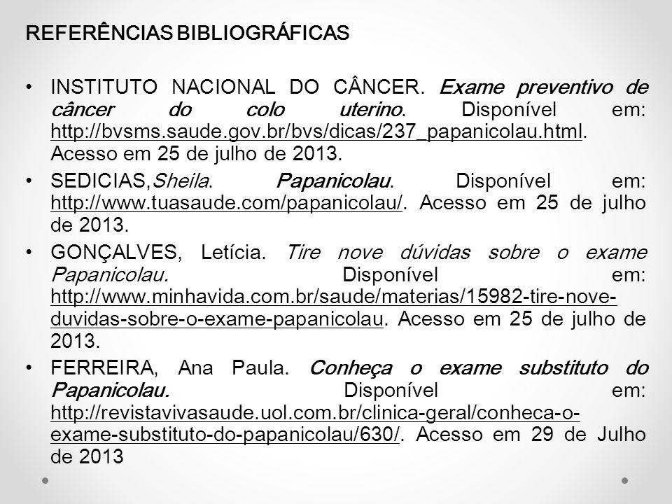 REFERÊNCIAS BIBLIOGRÁFICAS • INSTITUTO NACIONAL DO CÂNCER. Exame preventivo de câncer do colo uterino. Disponível em: http://bvsms.saude.gov.br/bvs/di