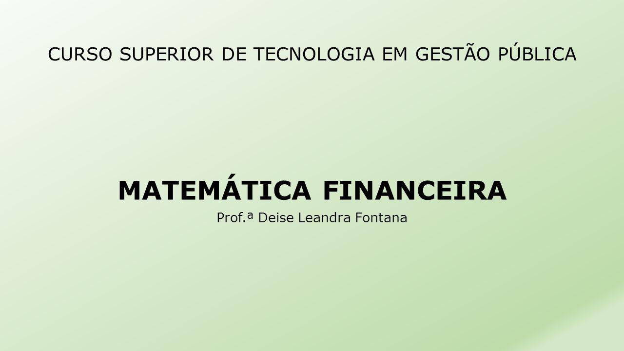 CURSO SUPERIOR DE TECNOLOGIA EM GESTÃO PÚBLICA MATEMÁTICA FINANCEIRA Prof.ª Deise Leandra Fontana