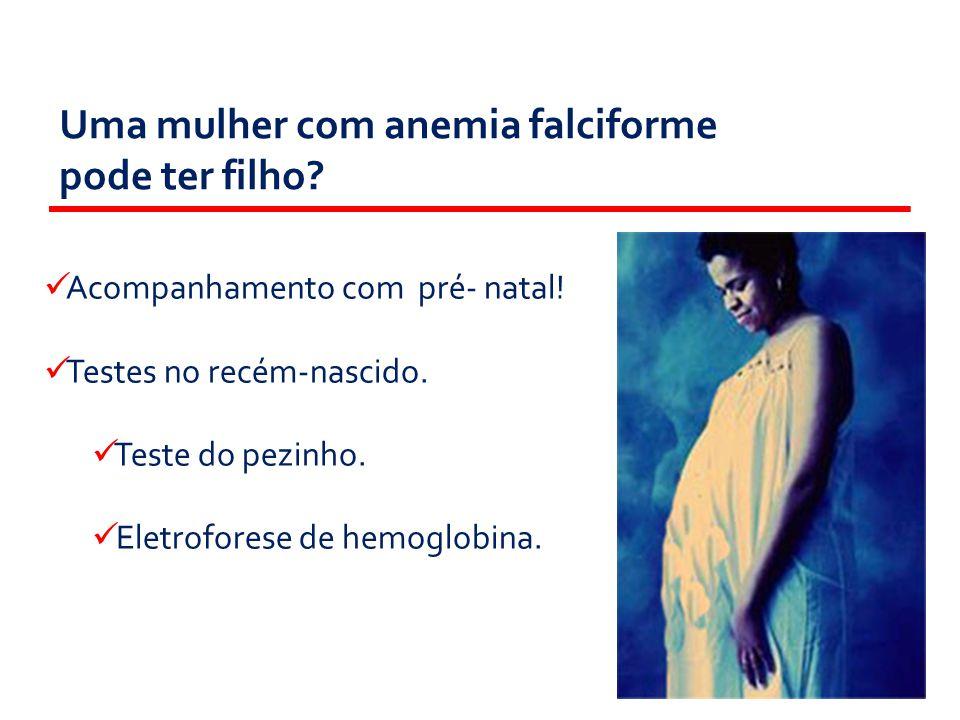 Uma mulher com anemia falciforme pode ter filho?  Acompanhamento com pré- natal!  Testes no recém-nascido.  Teste do pezinho.  Eletroforese de hem