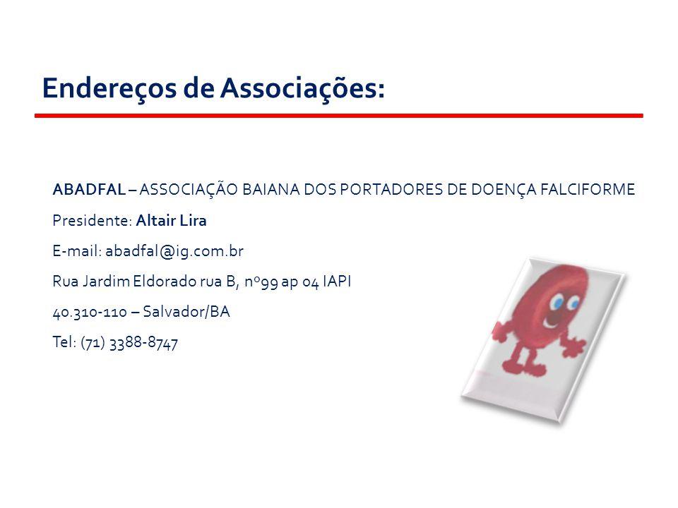 Endereços de Associações: ABADFAL – ASSOCIAÇÃO BAIANA DOS PORTADORES DE DOENÇA FALCIFORME Presidente: Altair Lira E-mail: abadfal@ig.com.br Rua Jardim