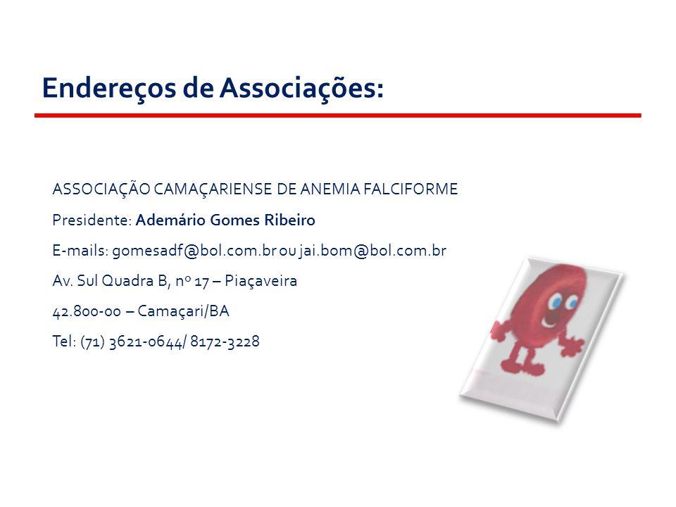 Endereços de Associações: ASSOCIAÇÃO CAMAÇARIENSE DE ANEMIA FALCIFORME Presidente: Ademário Gomes Ribeiro E-mails: gomesadf@bol.com.br ou jai.bom@bol.