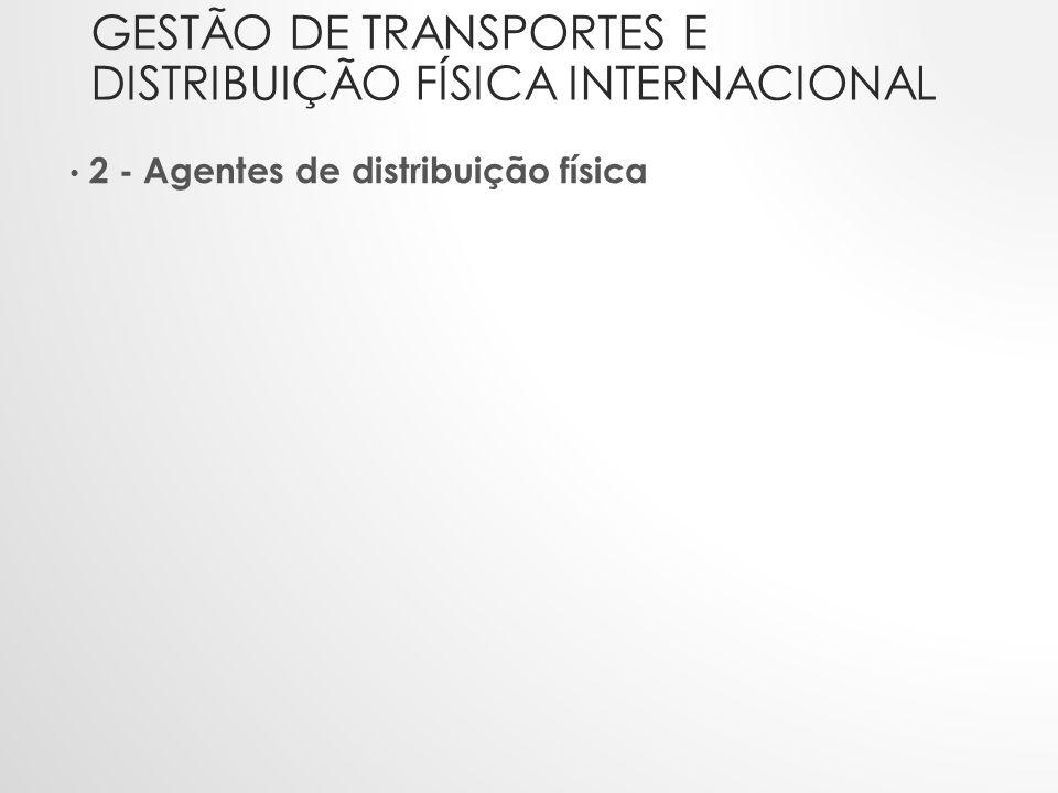 GESTÃO DE TRANSPORTES E DISTRIBUIÇÃO FÍSICA INTERNACIONAL • 2 - Agentes de distribuição física