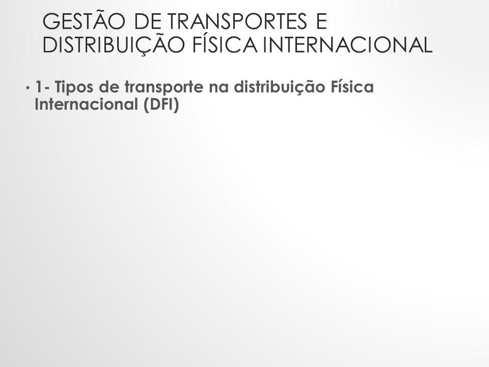 GESTÃO DE TRANSPORTES E DISTRIBUIÇÃO FÍSICA INTERNACIONAL • 1- Tipos de transporte na distribuição Física Internacional (DFI)