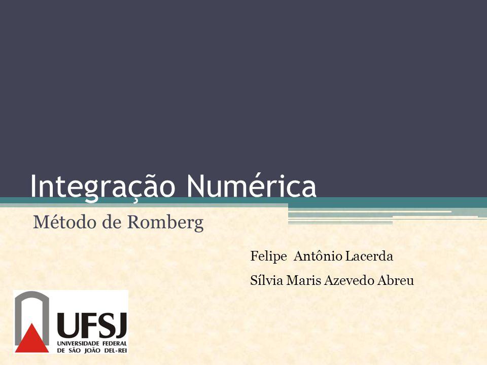 Integração Numérica Método de Romberg Felipe Antônio Lacerda Sílvia Maris Azevedo Abreu