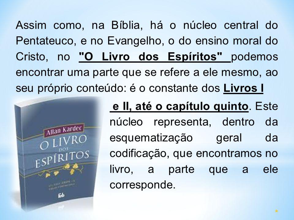 Assim como, na Bíblia, há o núcleo central do Pentateuco, e no Evangelho, o do ensino moral do Cristo, no