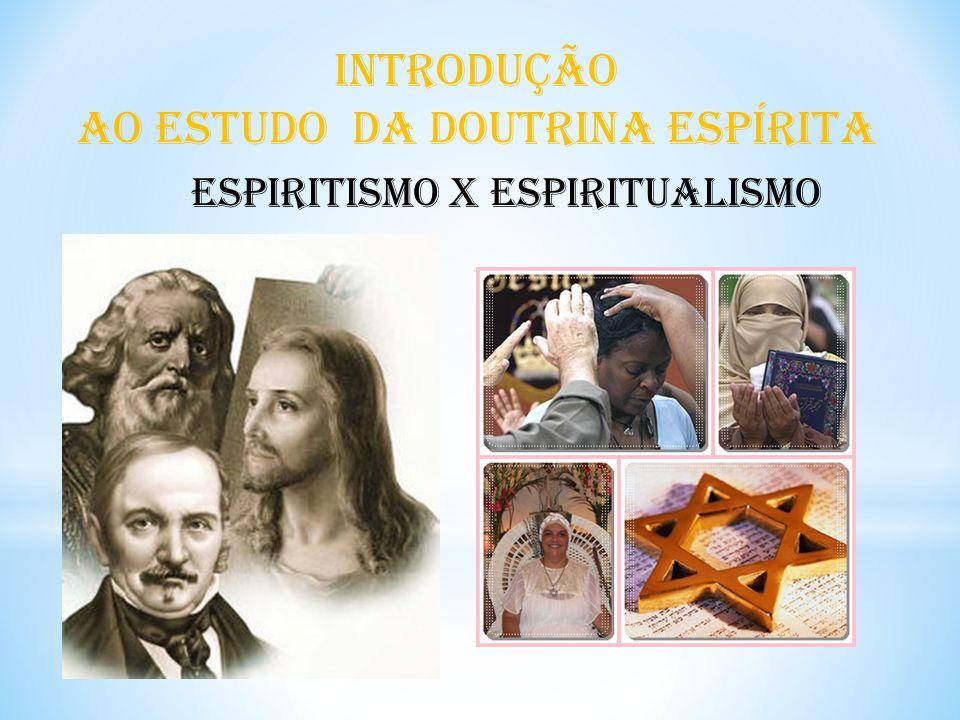 INTRODUÇÃO AO ESTUDO DA DOUTRINA ESPÍRITA Espiritismo x Espiritualismo