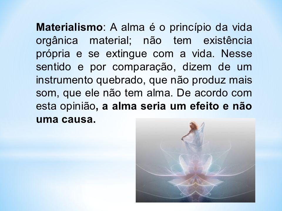 Materialismo: A alma é o princípio da vida orgânica material; não tem existência própria e se extingue com a vida.