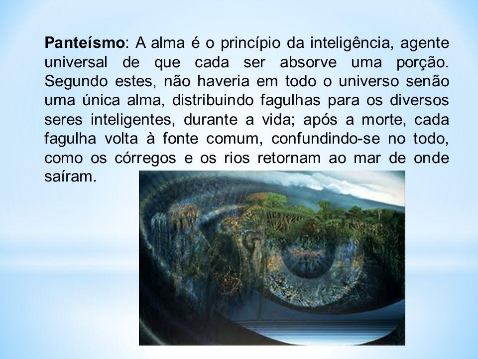 Panteísmo: A alma é o princípio da inteligência, agente universal de que cada ser absorve uma porção.