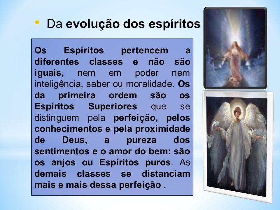 Da evolução dos espíritos Os Espíritos pertencem a diferentes classes e não são iguais, nem em poder nem inteligência, saber ou moralidade.