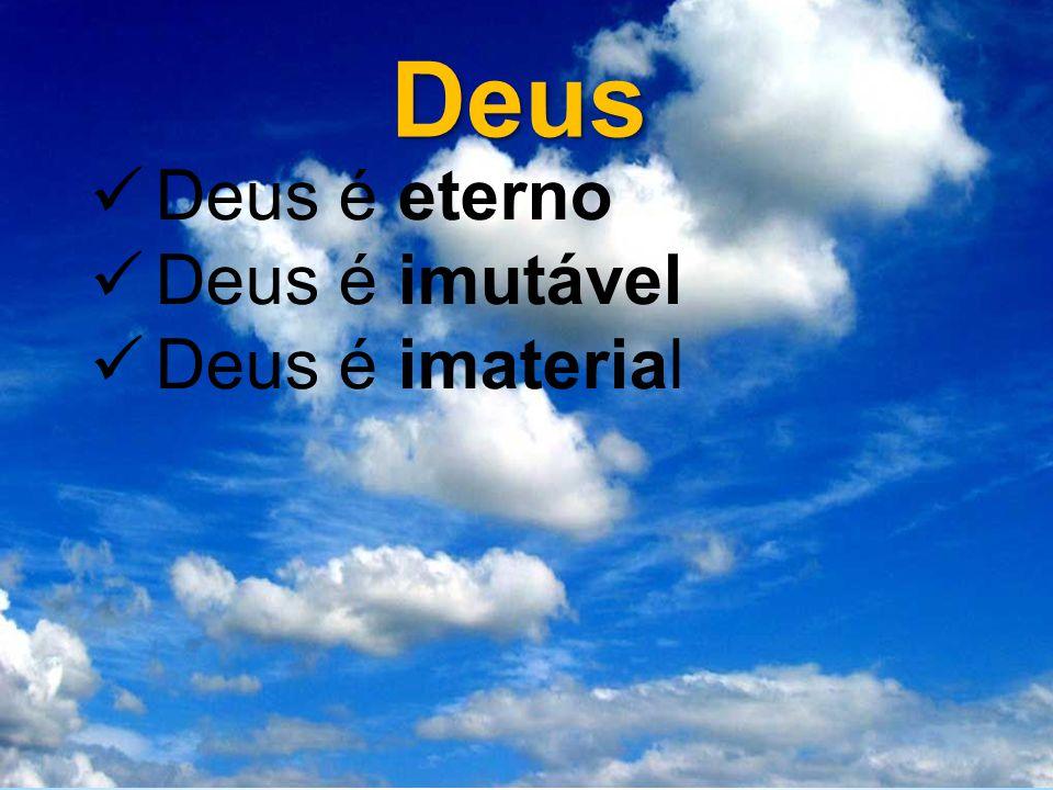 Deus Deus é eterno Deus é imutável Deus é imaterial