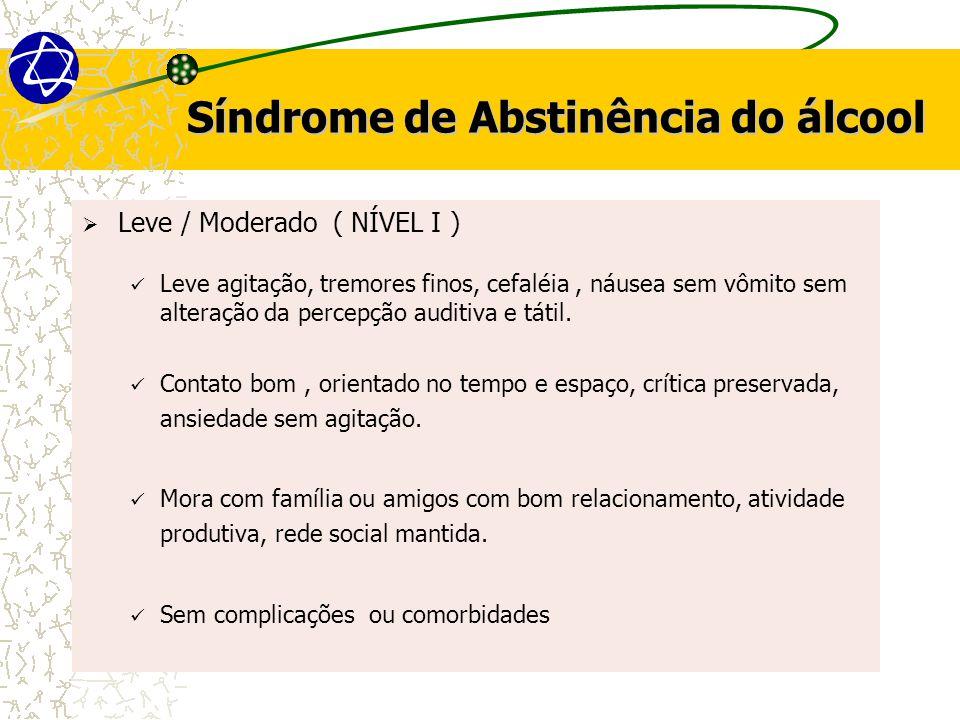 Síndrome de Abstinência do álcool  Leve / Moderado ( NÍVEL I ) Leve agitação, tremores finos, cefaléia, náusea sem vômito sem alteração da percepção auditiva e tátil.