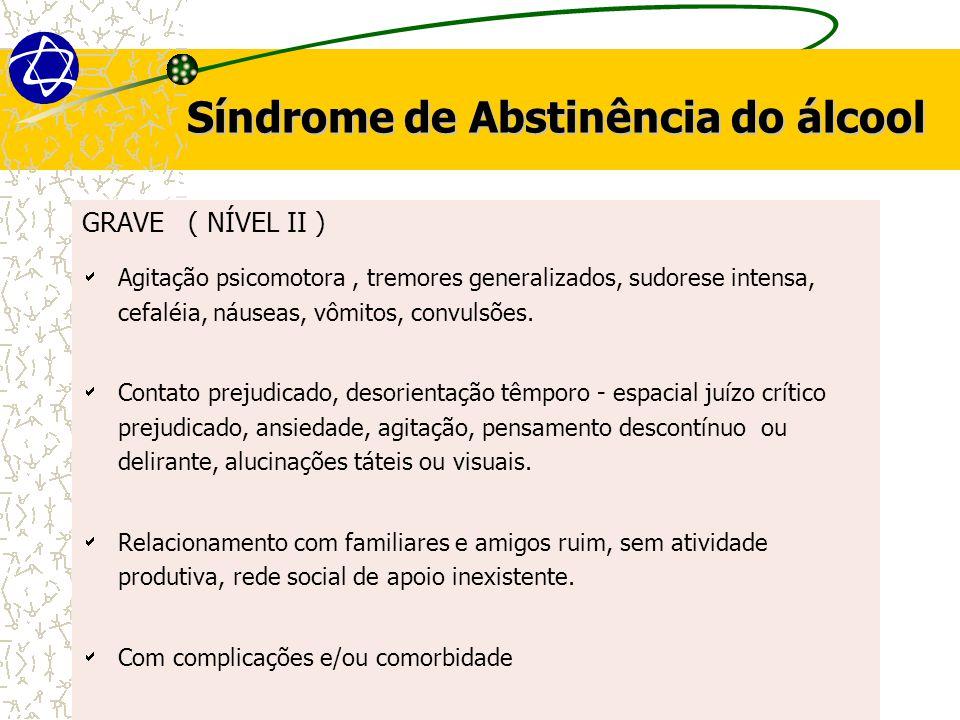 Síndrome de Abstinência do álcool GRAVE ( NÍVEL II )  Agitação psicomotora, tremores generalizados, sudorese intensa, cefaléia, náuseas, vômitos, convulsões.