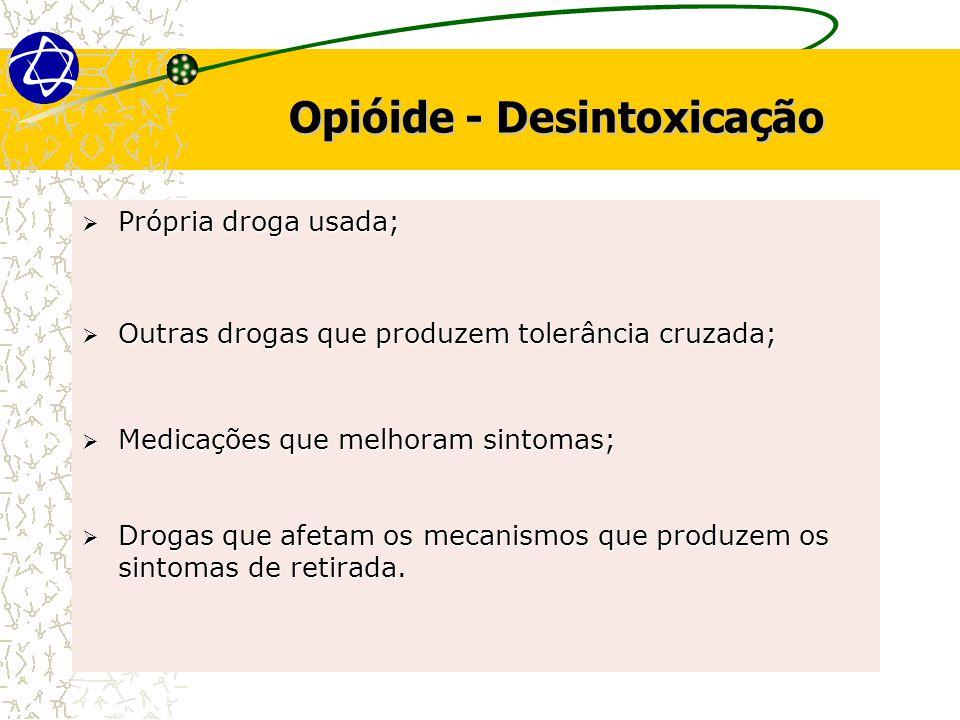 Opióide - Desintoxicação  Própria droga usada;  Outras drogas que produzem tolerância cruzada;  Medicações que melhoram sintomas;  Drogas que afetam os mecanismos que produzem os sintomas de retirada.