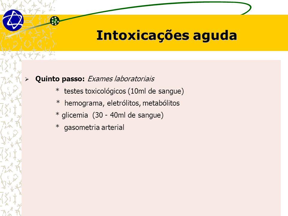 Intoxicações aguda  Quinto passo: Exames laboratoriais * testes toxicológicos (10ml de sangue) * hemograma, eletrólitos, metabólitos * glicemia (30 - 40ml de sangue) * gasometria arterial