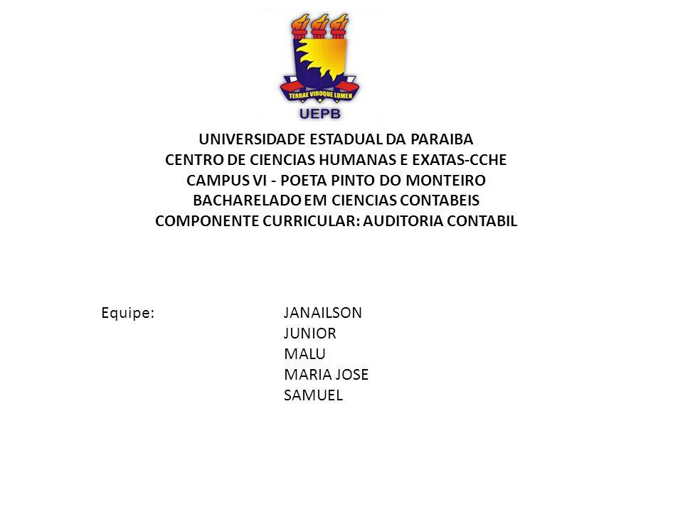 UNIVERSIDADE ESTADUAL DA PARAIBA CENTRO DE CIENCIAS HUMANAS E EXATAS-CCHE CAMPUS VI - POETA PINTO DO MONTEIRO BACHARELADO EM CIENCIAS CONTABEIS COMPONENTE CURRICULAR: AUDITORIA CONTABIL Equipe:JANAILSON JUNIOR MALU MARIA JOSE SAMUEL