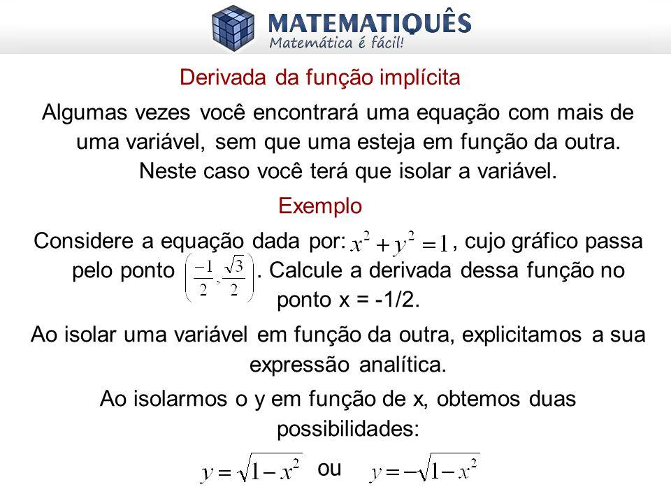 Derivada da função implícita Algumas vezes você encontrará uma equação com mais de uma variável, sem que uma esteja em função da outra. Neste caso voc