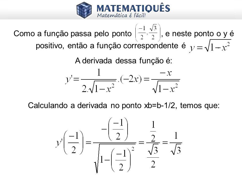 Como a função passa pelo ponto, e neste ponto o y é positivo, então a função correspondente é. A derivada dessa função é: Calculando a derivada no pon