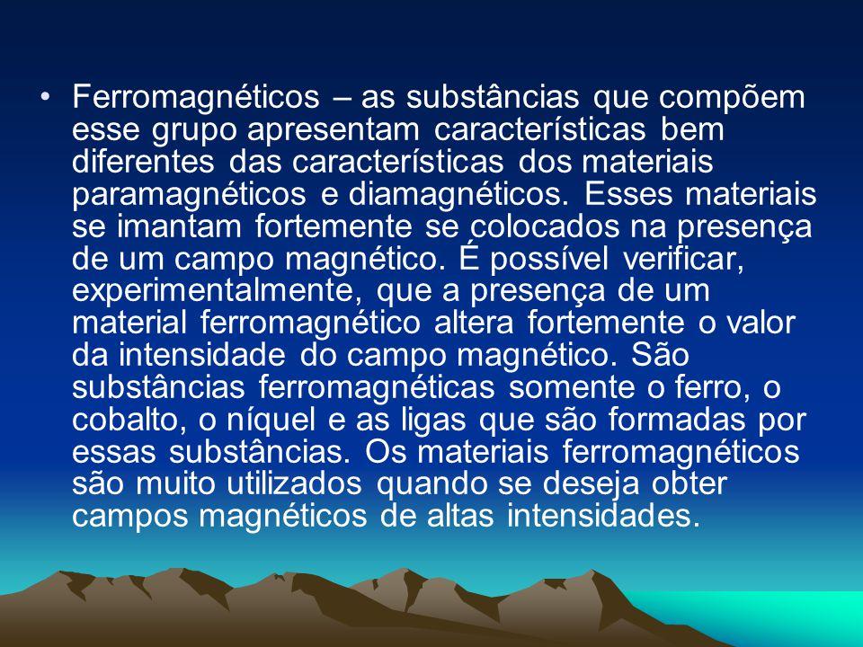 Ferromagnéticos – as substâncias que compõem esse grupo apresentam características bem diferentes das características dos materiais paramagnéticos e d