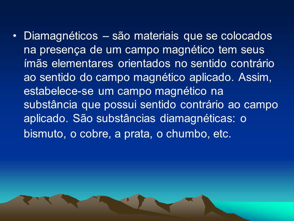 Diamagnéticos – são materiais que se colocados na presença de um campo magnético tem seus ímãs elementares orientados no sentido contrário ao sentido