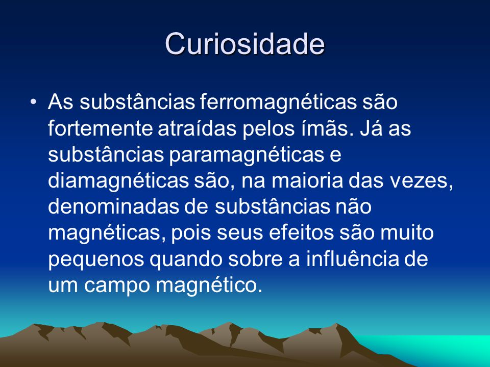Curiosidade As substâncias ferromagnéticas são fortemente atraídas pelos ímãs. Já as substâncias paramagnéticas e diamagnéticas são, na maioria das ve