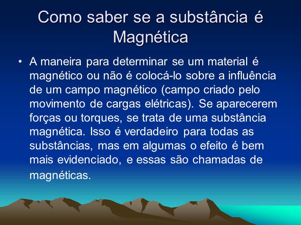 Como saber se a substância é Magnética A maneira para determinar se um material é magnético ou não é colocá-lo sobre a influência de um campo magnétic