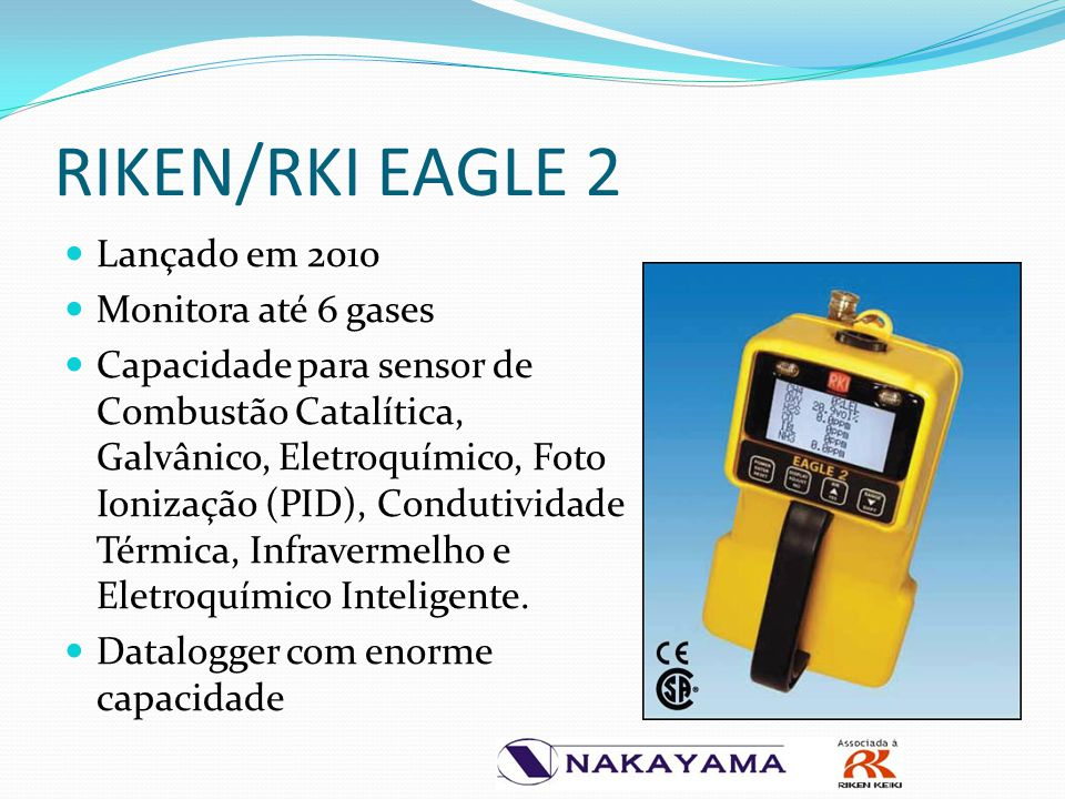 RIKEN/RKI EAGLE 2 Lançado em 2010 Monitora até 6 gases Capacidade para sensor de Combustão Catalítica, Galvânico, Eletroquímico, Foto Ionização (PID),
