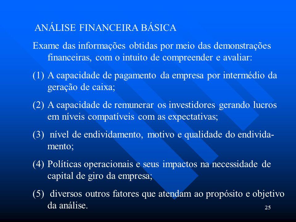 25 ANÁLISE FINANCEIRA BÁSICA Exame das informações obtidas por meio das demonstrações financeiras, com o intuito de compreender e avaliar: (1)A capaci