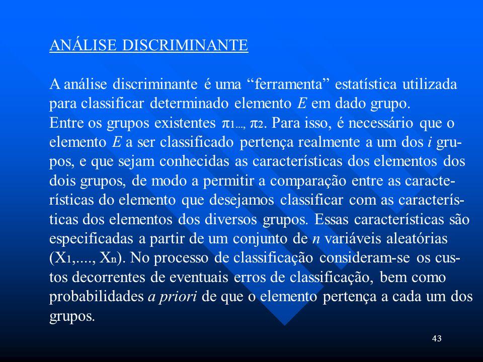 """43 ANÁLISE DISCRIMINANTE A análise discriminante é uma """"ferramenta"""" estatística utilizada para classificar determinado elemento E em dado grupo. Entre"""