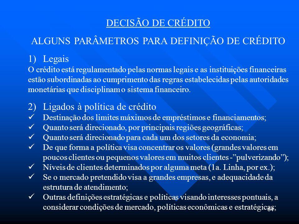 64 DECISÃO DE CRÉDITO ALGUNS PARÂMETROS PARA DEFINIÇÃO DE CRÉDITO 1)Legais O crédito está regulamentado pelas normas legais e as instituições financei
