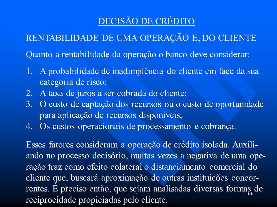 66 DECISÃO DE CRÉDITO RENTABILIDADE DE UMA OPERAÇÃO E, DO CLIENTE Quanto a rentabilidade da operação o banco deve considerar: 1.A probabilidade de ina