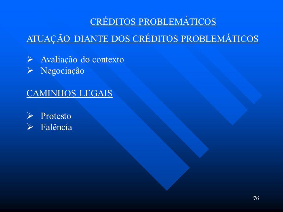 76 CRÉDITOS PROBLEMÁTICOS ATUAÇÃO DIANTE DOS CRÉDITOS PROBLEMÁTICOS  Avaliação do contexto  Negociação CAMINHOS LEGAIS  Protesto  Falência
