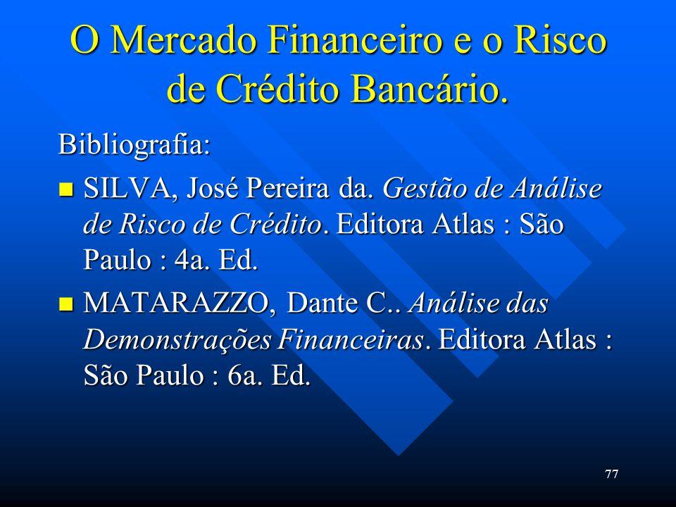 77 O Mercado Financeiro e o Risco de Crédito Bancário. Bibliografia: SILVA, José Pereira da. Gestão de Análise de Risco de Crédito. Editora Atlas : Sã