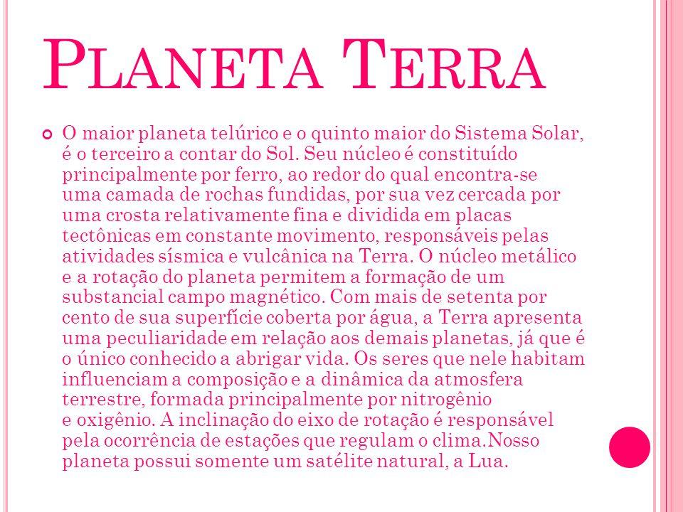 P LANETA T ERRA O maior planeta telúrico e o quinto maior do Sistema Solar, é o terceiro a contar do Sol. Seu núcleo é constituído principalmente por